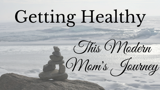 Getting Healthy - This Modern Mom's Journey