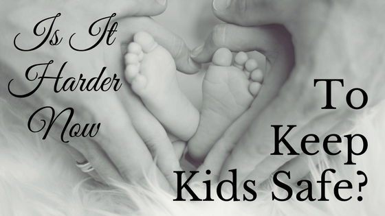Is It Harder Now To Keep Kids Safe?