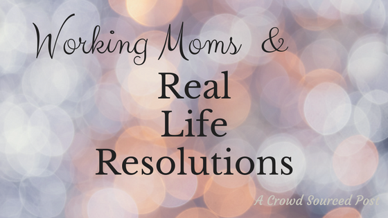Working Moms & Real Life Resolutions