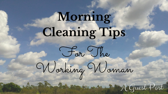 Morning Cleaning Tips For The Working Woman