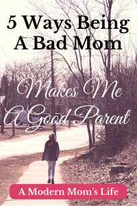 5 Ways Being A Bad Mom Makes Me A Good Parent