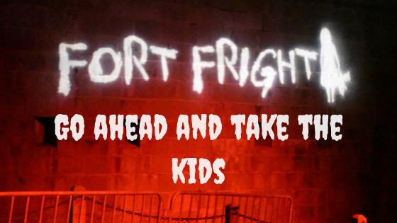 Fort Fright Go ahead and take the kids