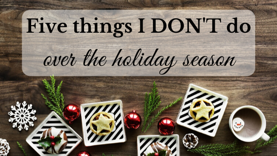 things I don't do over the holiday season